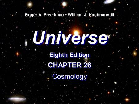 Universe Eighth Edition Universe Roger A. Freedman William J. Kaufmann III CHAPTER 26 Cosmology Cosmology.