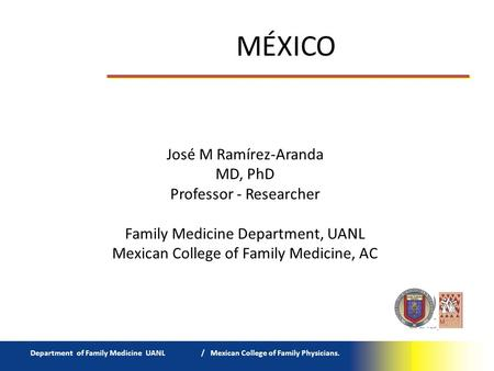 MÉXICO Department of Family Medicine UANL / Mexican College of Family Physicians. José M Ramírez-Aranda MD, PhD Professor - Researcher Family Medicine.