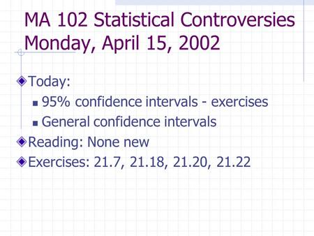 MA 102 Statistical Controversies Monday, April 15, 2002 Today: 95% confidence intervals - exercises General confidence intervals Reading: None new Exercises: