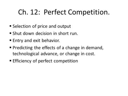 Ch. 12: Perfect Competition.  Selection of price and output  Shut down decision in short run.  Entry and exit behavior.  Predicting the effects of.