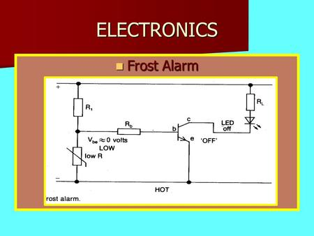 ELECTRONICS Frost Alarm Frost Alarm. ELECTRONICS When the thermistor temp is high the resistance is low and the transistor is off.