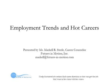 I help frustrated job seekers find career direction so they can get the job they want in less time with less stress. Employment Trends and Hot Careers.
