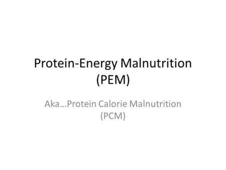 Protein-Energy Malnutrition (PEM) Aka…Protein Calorie Malnutrition (PCM)