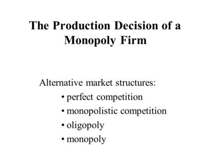 The Production Decision of a Monopoly Firm Alternative market structures: perfect competition monopolistic competition oligopoly monopoly.
