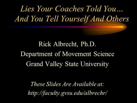 Lies Your Coaches Told You… And You Tell Yourself And Others Rick Albrecht, Ph.D. Department of Movement Science Grand Valley State University These Slides.