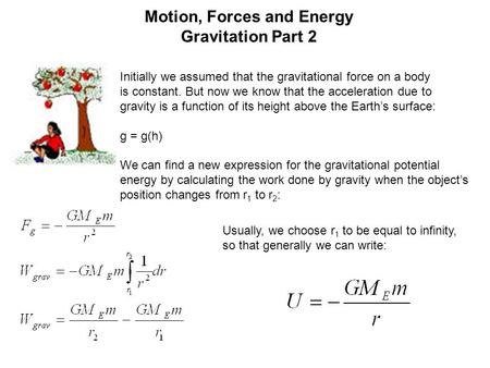Motion, Forces and Energy Gravitation Part 2 Initially we assumed that the gravitational force on a body is constant. But now we know that the acceleration.