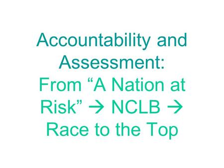 "Accountability and Assessment: From ""A Nation at Risk""  NCLB  Race to the Top."