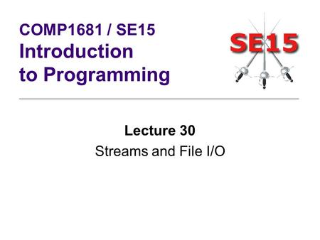 Lecture 30 Streams and File I/O COMP1681 / SE15 Introduction to Programming.