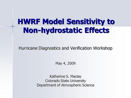 HWRF Model Sensitivity to Non-hydrostatic Effects Hurricane Diagnostics and Verification Workshop May 4, 2009 Katherine S. Maclay Colorado State University.
