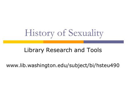 History of Sexuality Library Research and Tools www.lib.washington.edu/subject/bi/hsteu490.