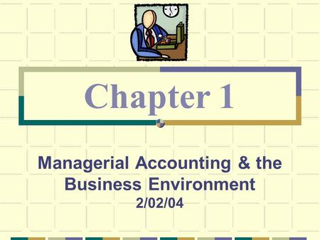 Managerial Accounting & the Business Environment 2/02/04 Chapter 1.