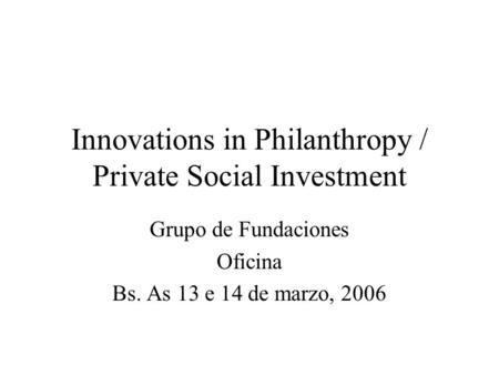 Innovations in Philanthropy / Private Social Investment Grupo de Fundaciones Oficina Bs. As 13 e 14 de marzo, 2006.