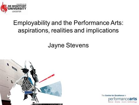 Employability and the Performance Arts: aspirations, realities and implications Jayne Stevens.