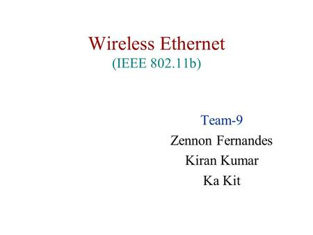 Wireless Ethernet (IEEE 802.11b) Team-9 Zennon Fernandes Kiran Kumar Ka Kit.