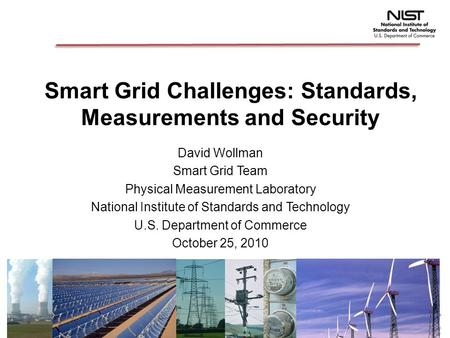 Smart Grid Challenges: Standards, Measurements and Security David Wollman Smart Grid Team Physical Measurement Laboratory National Institute of Standards.