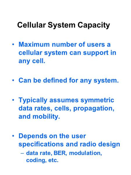 Cellular System Capacity Maximum number of users a cellular system can support in any cell. Can be defined for any system. Typically assumes symmetric.