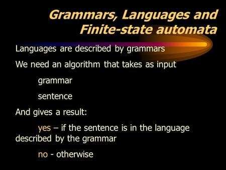 Grammars, Languages and Finite-state automata Languages are described by grammars We need an algorithm that takes as input grammar sentence And gives a.