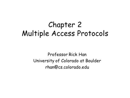 Chapter 2 Multiple Access Protocols Professor Rick Han University of Colorado at Boulder