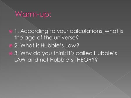 Warm-up: 1. According to your calculations, what is the age of the universe? 2. What is Hubble's Law? 3. Why do you think it's called Hubble's LAW and.