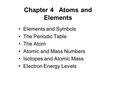 Chapter 4Atoms and Elements Elements and Symbols The Periodic Table The Atom Atomic and Mass Numbers Isotopes and Atomic Mass Electron Energy Levels.