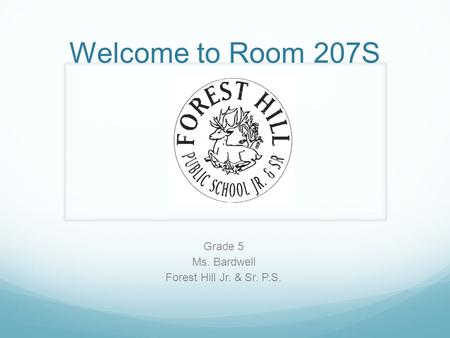 Welcome to Room 207S Grade 5 Ms. Bardwell Forest Hill Jr. & Sr. P.S.