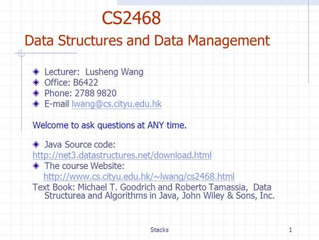 Stacks1 CS2468 Data Structures and Data Management Lecturer: Lusheng Wang Office: B6422 Phone: 2788 9820