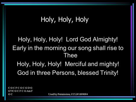 C G C F C G C G D G G7/C G C F C G Am F G CUsed by Permission, CCLI#1899094 Holy, Holy, Holy Holy, Holy, Holy! Lord God Almighty! Early in the morning.