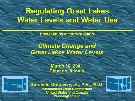 Presentation to the Workshop Climate Change and Great Lakes Water Levels March 30, 2001 Chicago, Illinois Gerald E. Galloway, Jr., P.E., Ph.D. International.