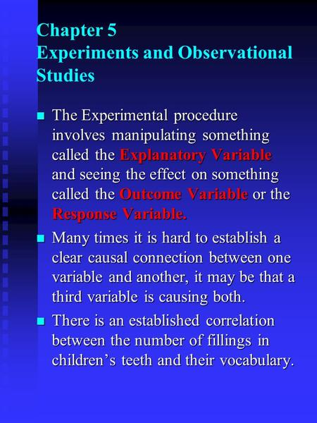 N The Experimental procedure involves manipulating something called the Explanatory Variable and seeing the effect on something called the Outcome Variable.
