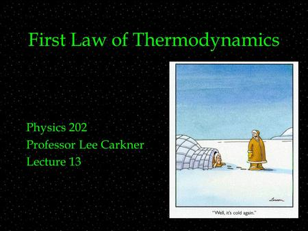 First Law of Thermodynamics Physics 202 Professor Lee Carkner Lecture 13.