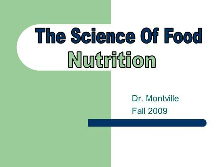 "Dr. Montville Fall 2009. AMA – Nutrition is, ""The science of food, the nutrients and substances therein, their interaction, action, and balance in relation."