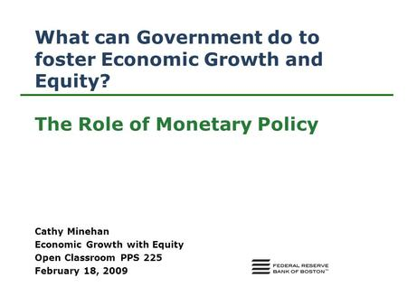 What can Government do to foster Economic Growth and Equity? The Role of Monetary Policy Cathy Minehan Economic Growth with Equity Open Classroom PPS 225.