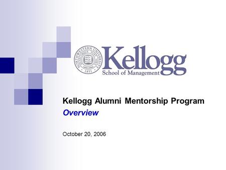 Kellogg Alumni Mentorship Program Overview October 20, 2006.