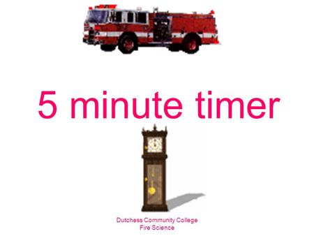 Dutchess Community College Fire Science 5 minute timer.