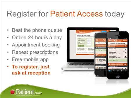 Register for Patient Access today Beat the phone queue Online 24 hours a day Appointment booking Repeat prescriptions Free mobile app To register, just.