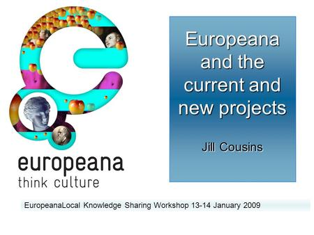 Europeana and the current and new projects Jill Cousins EuropeanaLocal Knowledge Sharing Workshop 13-14 January 2009.