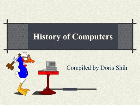 Compiled by Doris Shih History of Computers. Development Start of the computer: 1942: John Atanasoff & Clifford Berry at Iowa State College 1944: Mark.