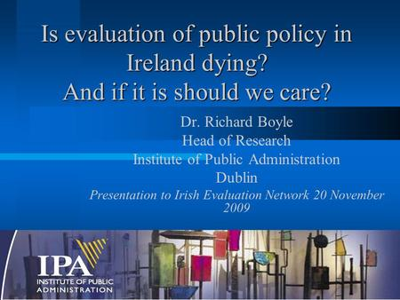 Is evaluation of public policy in Ireland dying? And if it is should we care? Dr. Richard Boyle Head of Research Institute of Public Administration Dublin.