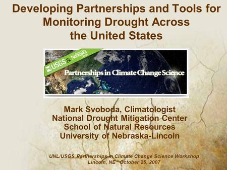 Mark Svoboda, Climatologist National Drought Mitigation Center School of Natural Resources University of Nebraska-Lincoln Developing Partnerships and Tools.