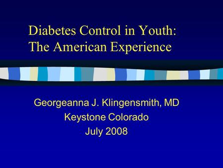 Diabetes Control in Youth: The American Experience Georgeanna J. Klingensmith, MD Keystone Colorado July 2008.