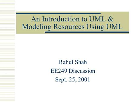 An Introduction to UML & Modeling Resources Using UML Rahul Shah EE249 Discussion Sept. 25, 2001.