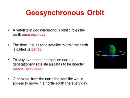 Geosynchronous Orbit A satellite in geosynchronous orbit circles the earth once each day. The time it takes for a satellite to orbit the earth is called.