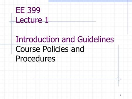 1 EE 399 Lecture 1 Introduction and Guidelines Course Policies and Procedures.