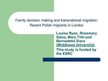 Family decision making and transnational migration: Recent Polish migrants in London Louise Ryan, Rosemary Sales, Mary Tilki and Bernadetta Siara (Middlesex.