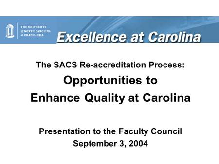 The SACS Re-accreditation Process: Opportunities to Enhance Quality at Carolina Presentation to the Faculty Council September 3, 2004.