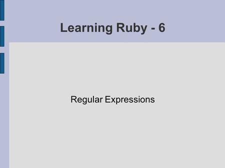 Learning Ruby - 6 Regular Expressions. Ruby's Regex Technology Specifying what you are after using a terse, compact syntax Very useful when working with.
