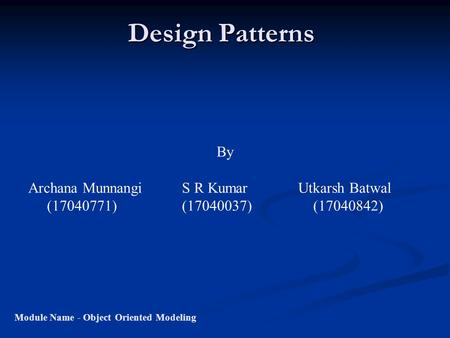 Design Patterns Module Name - Object Oriented Modeling By Archana Munnangi S R Kumar Utkarsh Batwal (17040771) (17040037) (17040842)