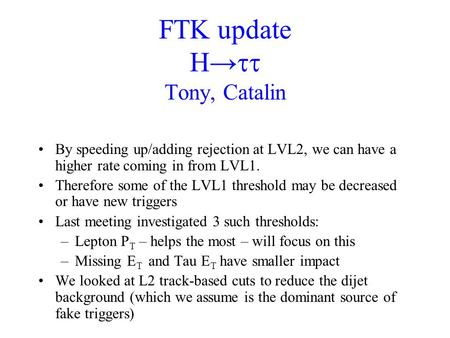 FTK update H→  Tony, Catalin By speeding up/adding rejection at LVL2, we can have a higher rate coming in from LVL1. Therefore some of the LVL1 threshold.