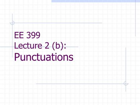 EE 399 Lecture 2 (b): Punctuations. Contents Punctuations Punctuation marks are conveyors of meaning. Incorrect dealing with them can actually mislead.