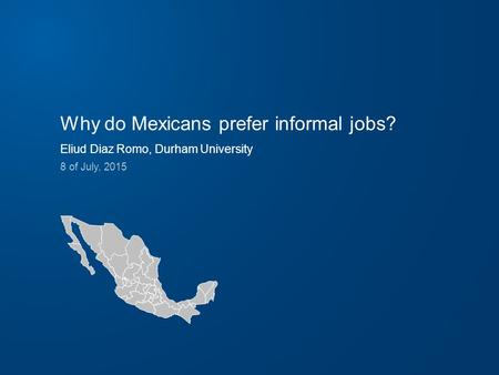 Why do Mexicans prefer informal jobs? Eliud Diaz Romo, Durham University 8 of July, 2015.